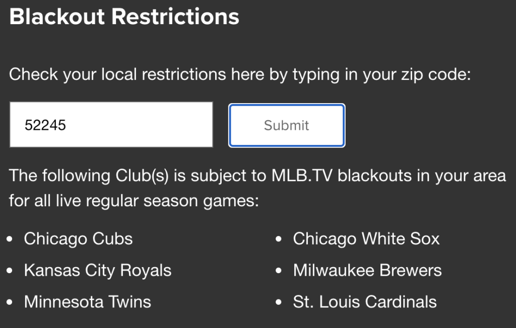 Blackout restrictions for for MLBTV under zip code 52245 in Iowa resulting in inability to watch Chicago Cubs, Kansas City Royals, Minnesota Twins, Chicago White Sox, Milwaukee Brewers, and St. Louis Cardinals.